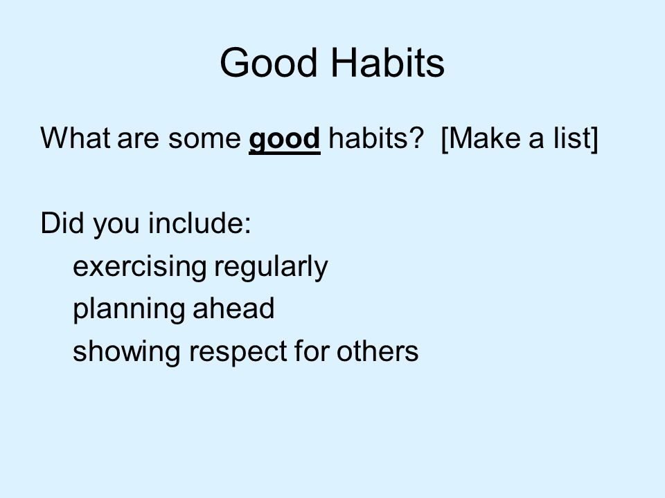 Good Habits What are some good habits [Make a list] Did you include: